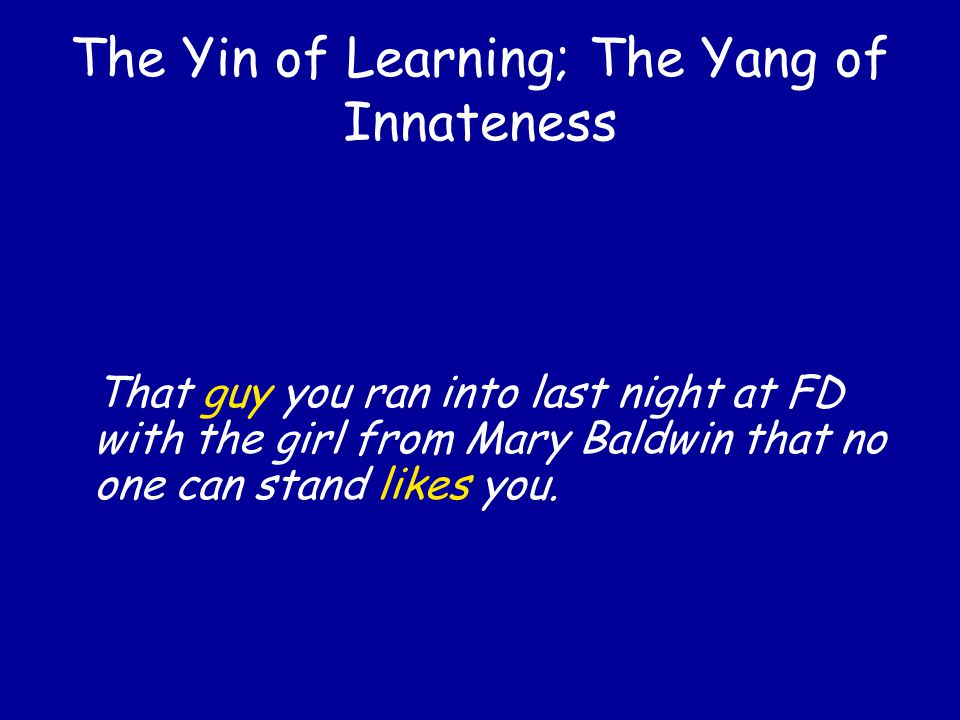 The Yin of Learning; The Yang of Innateness That guy you ran into last night at FD with the girl from Mary Baldwin likes you.