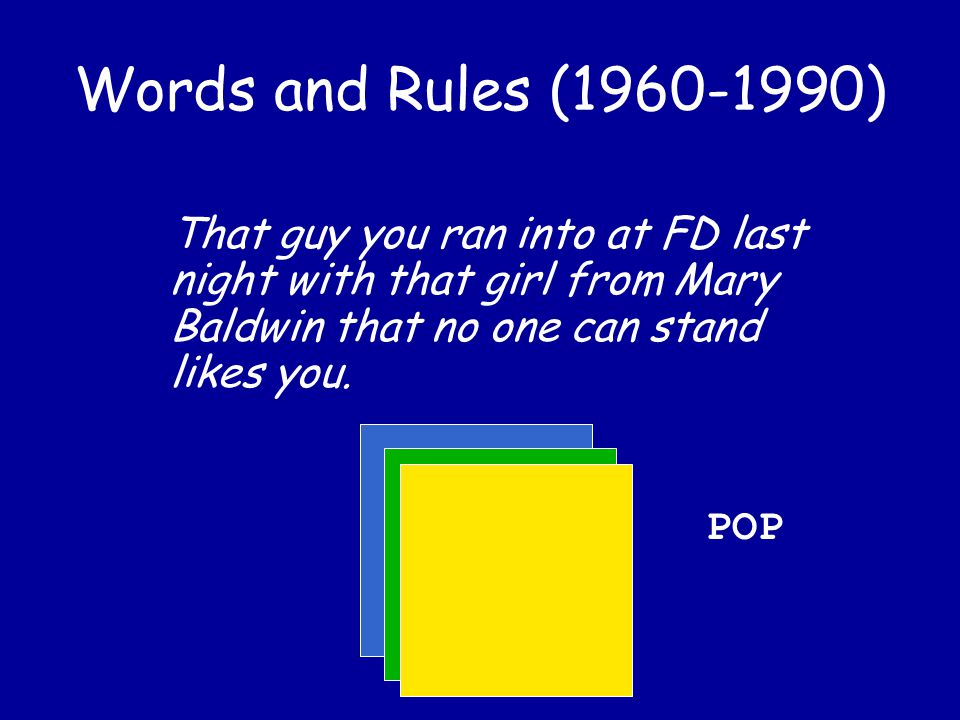 Words and Rules (1960-1990) That guy you ran into at FD last night with that girl from Mary Baldwin that no one can stand likes you.