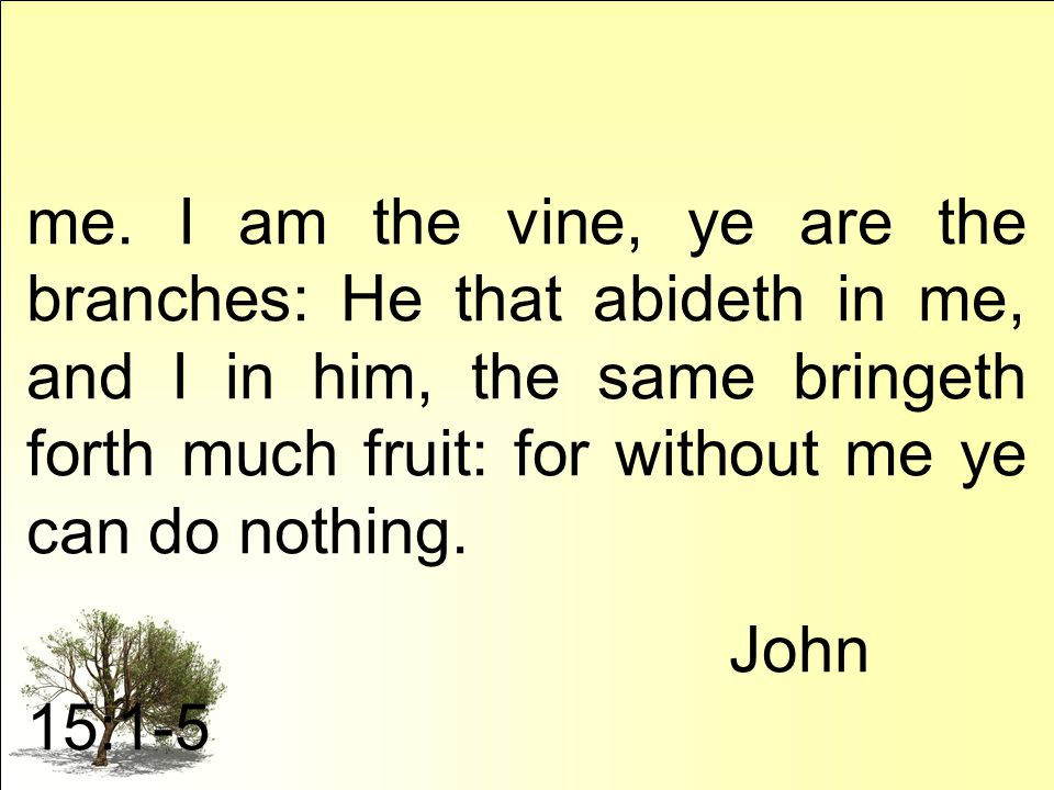 me. I am the vine, ye are the branches: He that abideth in me, and I in him, the same bringeth forth much fruit: for without me ye can do nothing. Joh