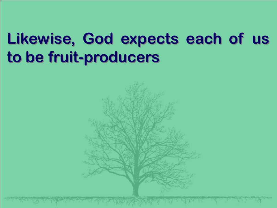 Likewise, God expects each of us to be fruit-producers