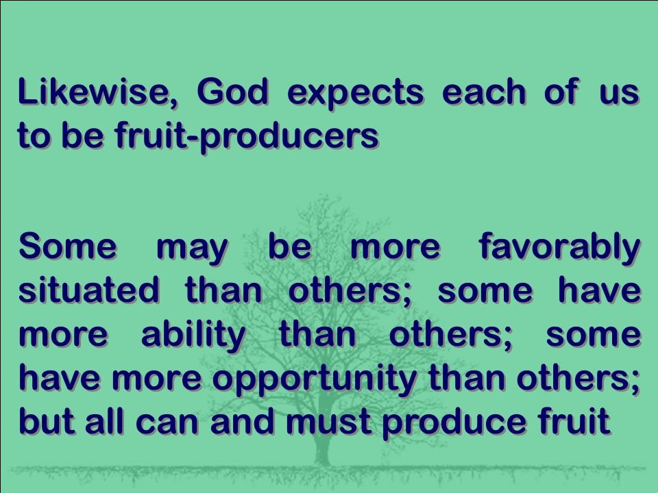 Likewise, God expects each of us to be fruit-producers Some may be more favorably situated than others; some have more ability than others; some have more opportunity than others; but all can and must produce fruit