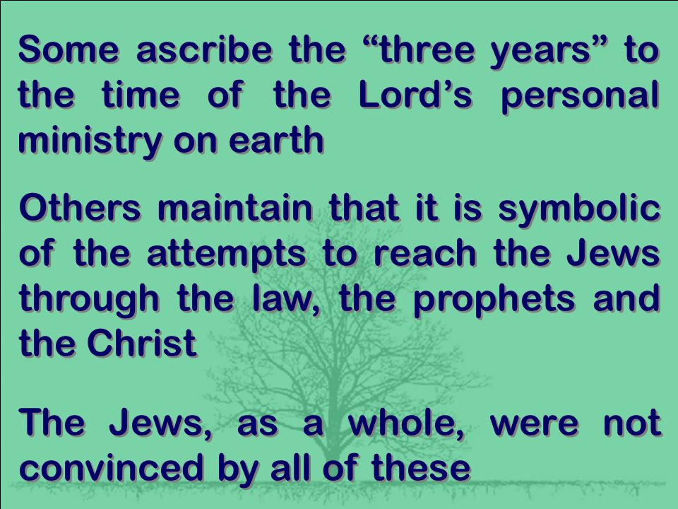Some ascribe the three years to the time of the Lord's personal ministry on earth Others maintain that it is symbolic of the attempts to reach the Jews through the law, the prophets and the Christ The Jews, as a whole, were not convinced by all of these