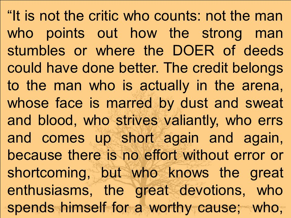 It is not the critic who counts: not the man who points out how the strong man stumbles or where the DOER of deeds could have done better.