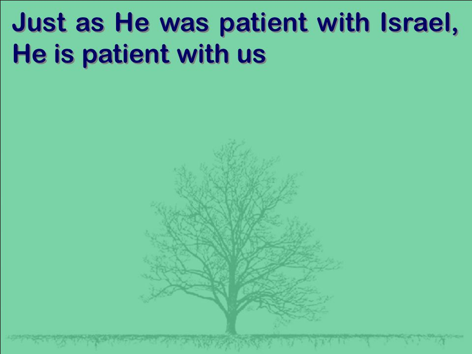 Just as He was patient with Israel, He is patient with us