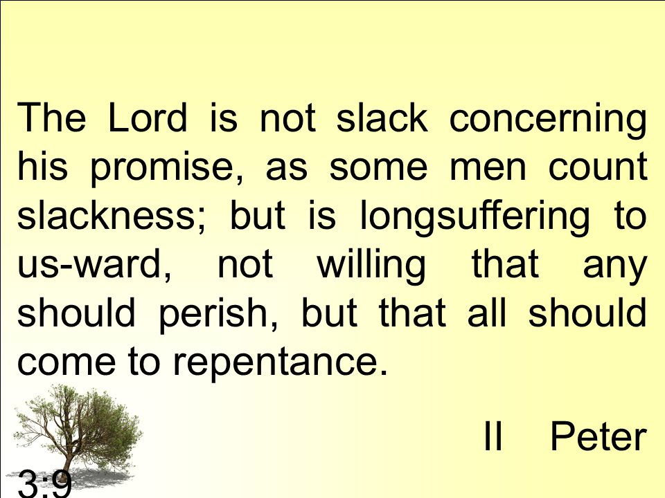 The Lord is not slack concerning his promise, as some men count slackness; but is longsuffering to us-ward, not willing that any should perish, but that all should come to repentance.