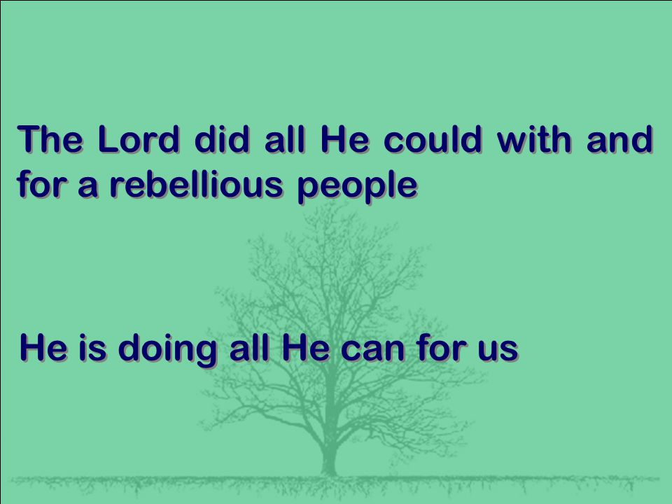 The Lord did all He could with and for a rebellious people He is doing all He can for us