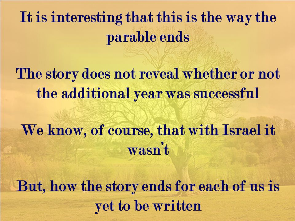 The story does not reveal whether or not the additional year was successful It is interesting that this is the way the parable ends We know, of course, that with Israel it wasn't But, how the story ends for each of us is yet to be written