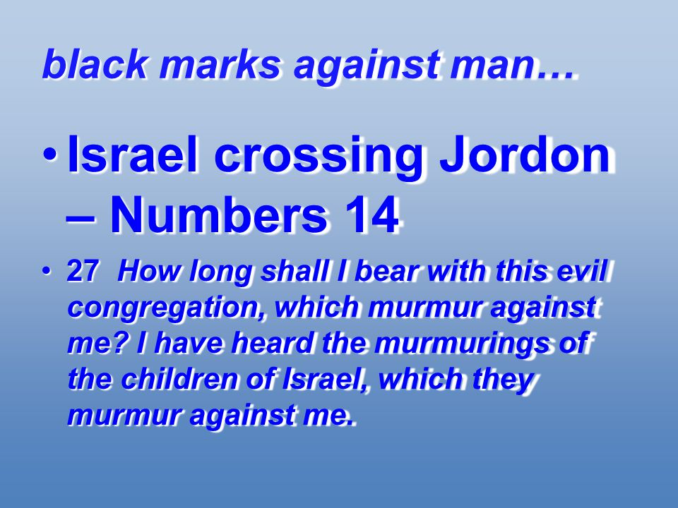 black marks against man… Israel crossing Jordon – Numbers 14Israel crossing Jordon – Numbers 14 27 How long shall I bear with this evil congregation, which murmur against me.