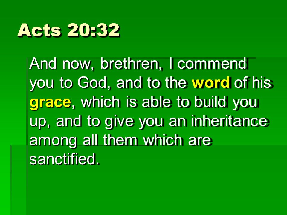 Acts 20:32 And now, brethren, I commend you to God, and to the word of his grace, which is able to build you up, and to give you an inheritance among all them which are sanctified.