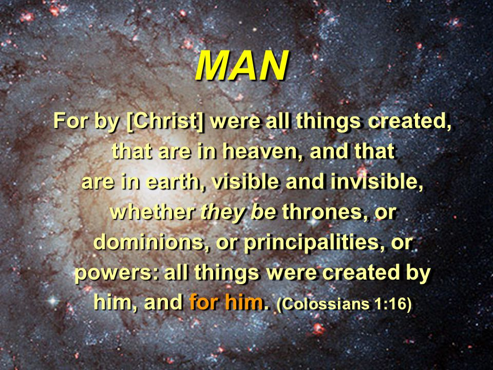 MAN For by [Christ] were all things created, that are in heaven, and that are in earth, visible and invisible, whether they be thrones, or dominions, or principalities, or powers: all things were created by him, and for him.