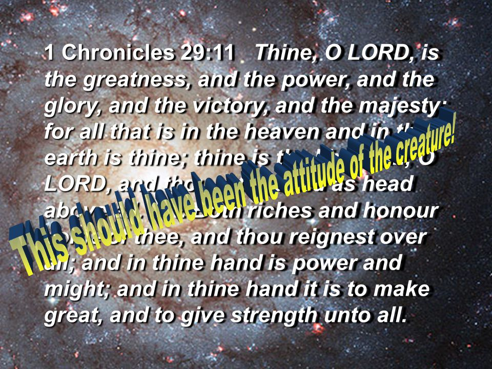 1 Chronicles 29:11 Thine, O LORD, is the greatness, and the power, and the glory, and the victory, and the majesty: for all that is in the heaven and in the earth is thine; thine is the kingdom, O LORD, and thou art exalted as head above all.