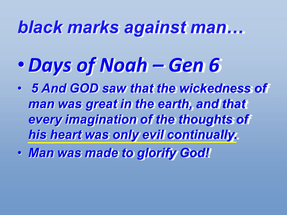 black marks against man… Days of Noah – Gen 6 Days of Noah – Gen 6 5 And GOD saw that the wickedness of man was great in the earth, and that every imagination of the thoughts of his heart was only evil continually.