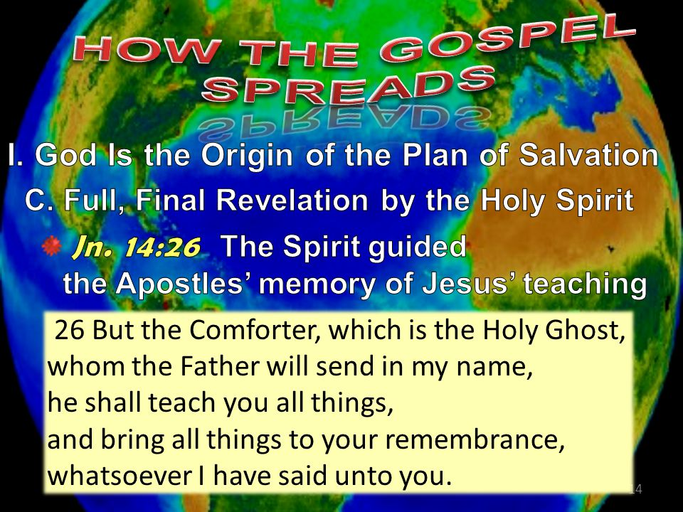 14 26 But the Comforter, which is the Holy Ghost, whom the Father will send in my name, he shall teach you all things, and bring all things to your remembrance, whatsoever I have said unto you.