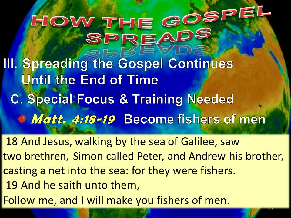 27 18 And Jesus, walking by the sea of Galilee, saw two brethren, Simon called Peter, and Andrew his brother, casting a net into the sea: for they were fishers.
