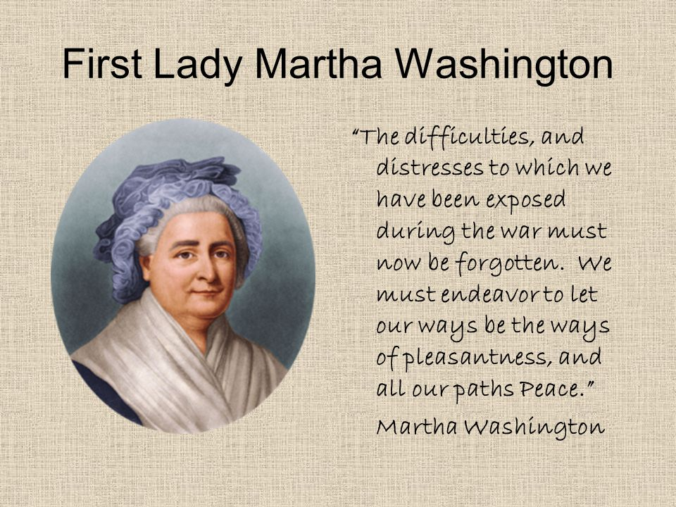 First Lady Martha Washington The difficulties, and distresses to which we have been exposed during the war must now be forgotten.