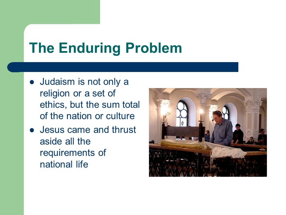 The Enduring Problem Judaism is not only a religion or a set of ethics, but the sum total of the nation or culture Jesus came and thrust aside all the