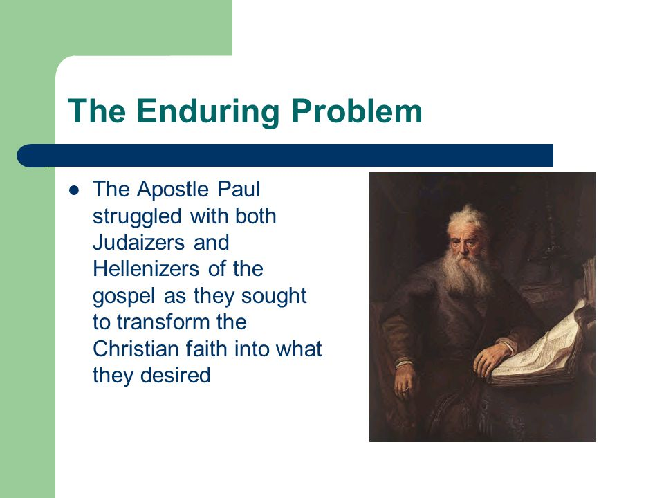 The Enduring Problem The Apostle Paul struggled with both Judaizers and Hellenizers of the gospel as they sought to transform the Christian faith into