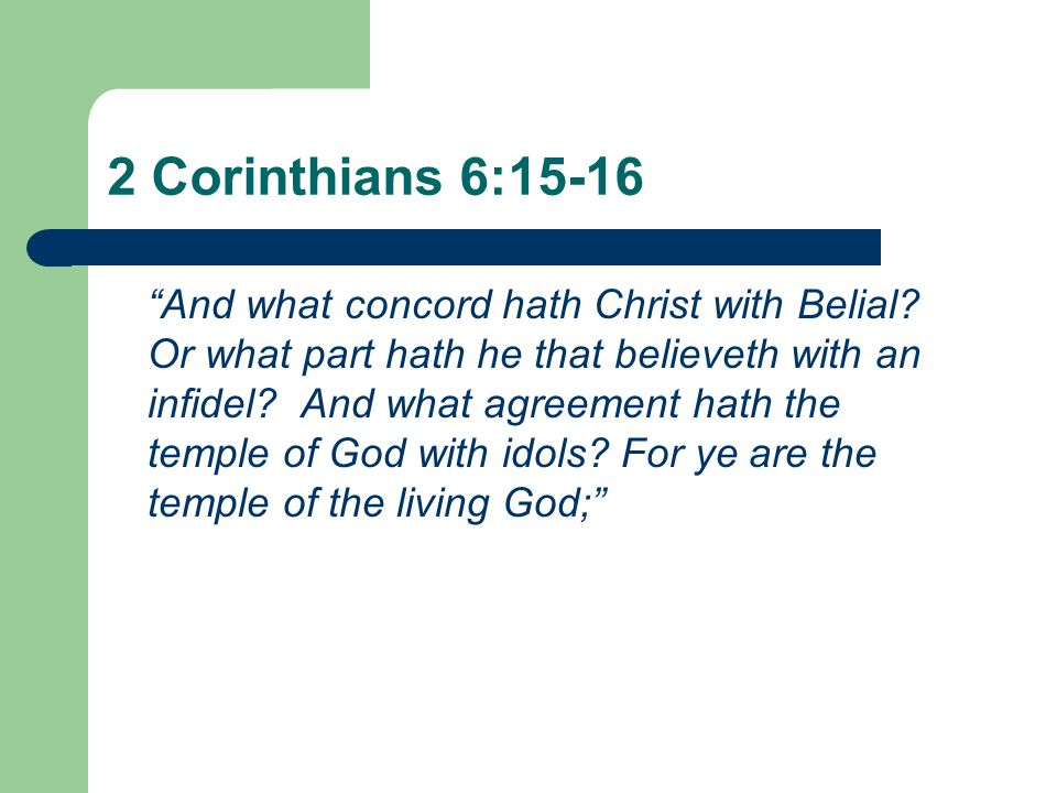 "2 Corinthians 6:15-16 ""And what concord hath Christ with Belial? Or what part hath he that believeth with an infidel? And what agreement hath the temp"