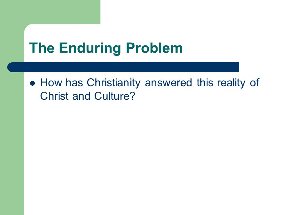 The Enduring Problem How has Christianity answered this reality of Christ and Culture?