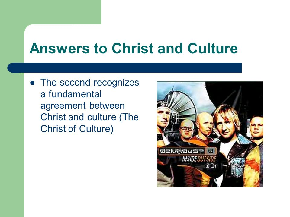 Answers to Christ and Culture The second recognizes a fundamental agreement between Christ and culture (The Christ of Culture)