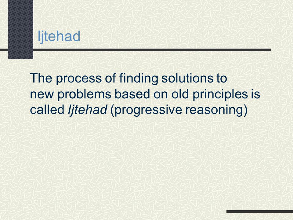 Ijtehad The process of finding solutions to new problems based on old principles is called Ijtehad (progressive reasoning)