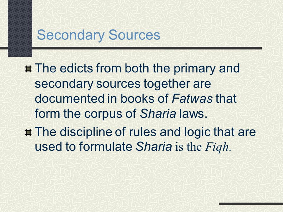 Secondary Sources The edicts from both the primary and secondary sources together are documented in books of Fatwas that form the corpus of Sharia laws.
