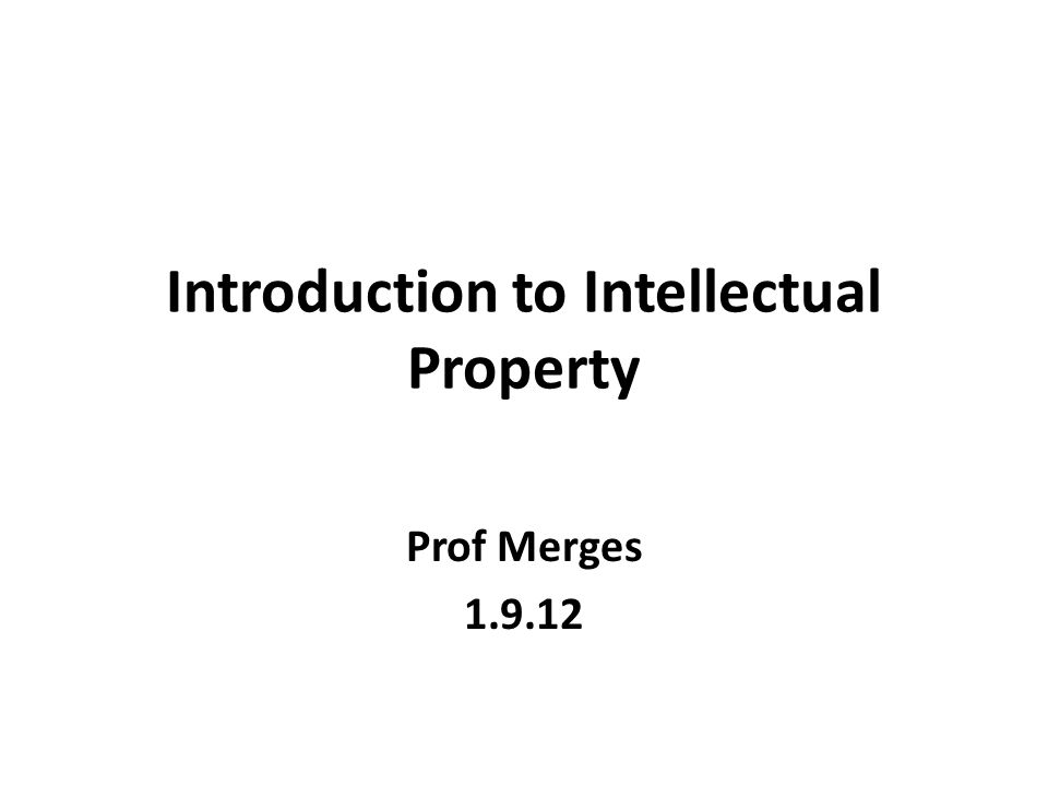 Introduction to Intellectual Property Prof Merges 1.9.12