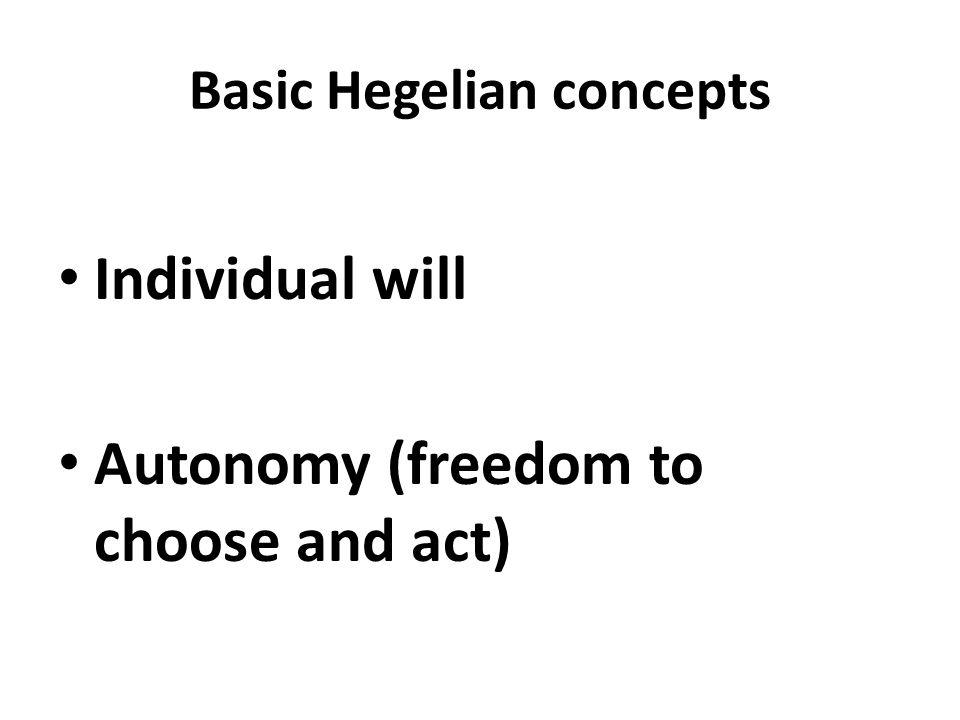 Basic Hegelian concepts Individual will Autonomy (freedom to choose and act)
