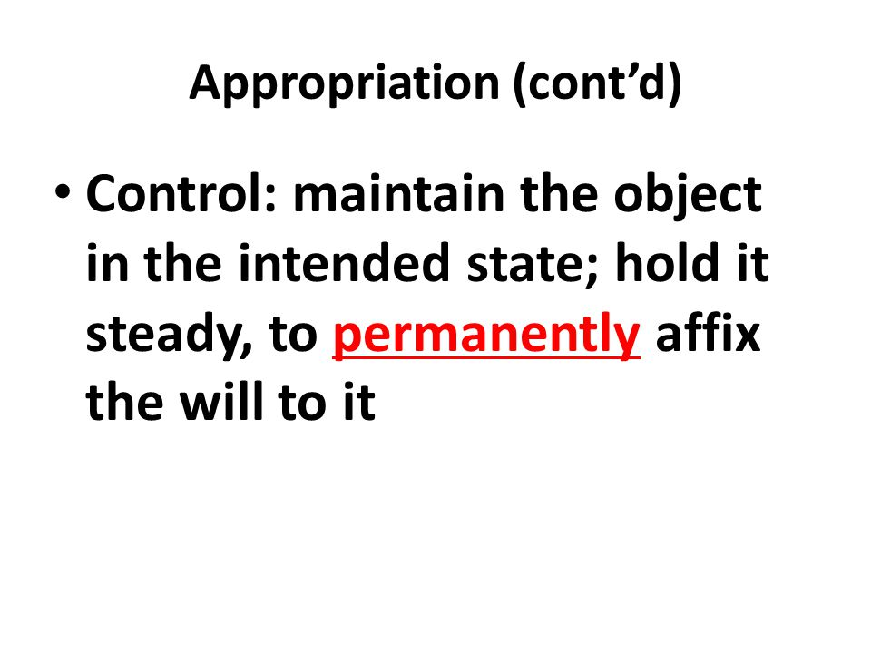 Appropriation (cont'd) Control: maintain the object in the intended state; hold it steady, to permanently affix the will to it