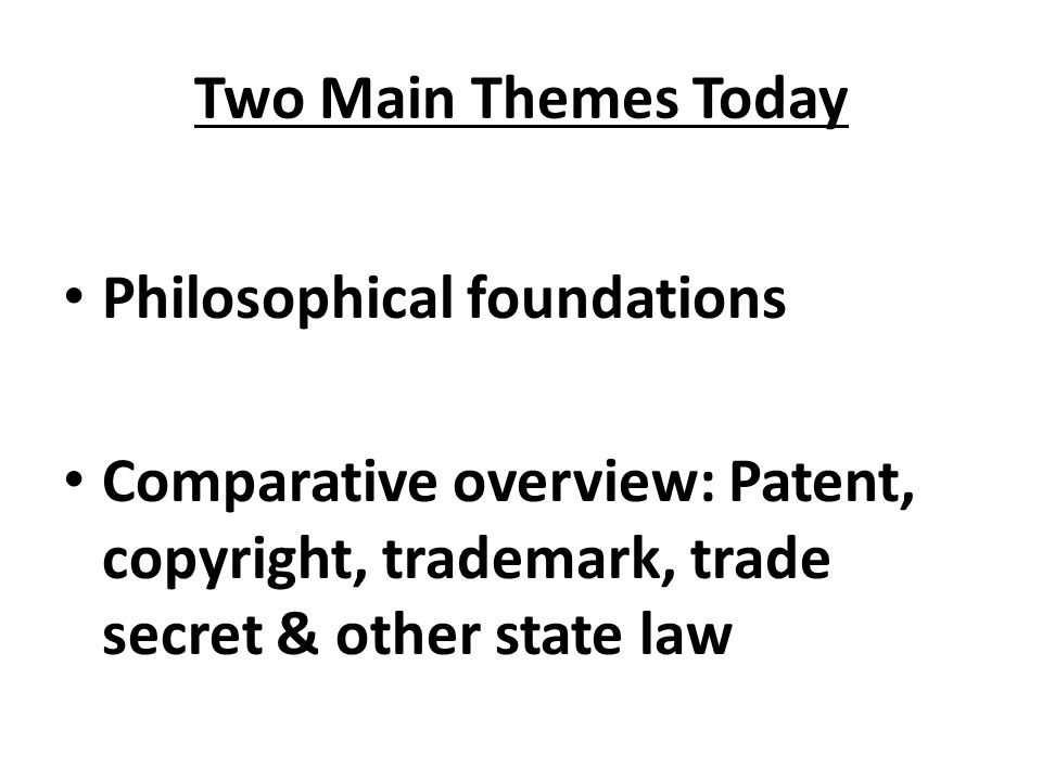 Two Main Themes Today Philosophical foundations Comparative overview: Patent, copyright, trademark, trade secret & other state law