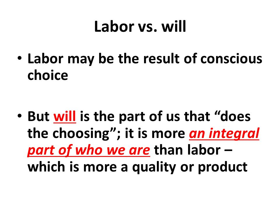 """Labor vs. will Labor may be the result of conscious choice But will is the part of us that """"does the choosing""""; it is more an integral part of who we"""