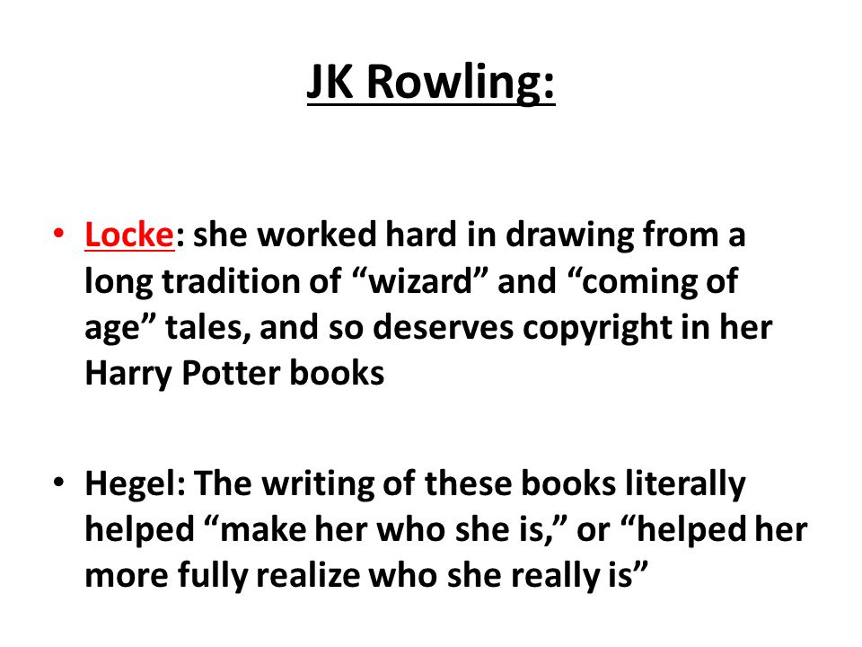 JK Rowling: Locke: she worked hard in drawing from a long tradition of wizard and coming of age tales, and so deserves copyright in her Harry Potter books Hegel: The writing of these books literally helped make her who she is, or helped her more fully realize who she really is