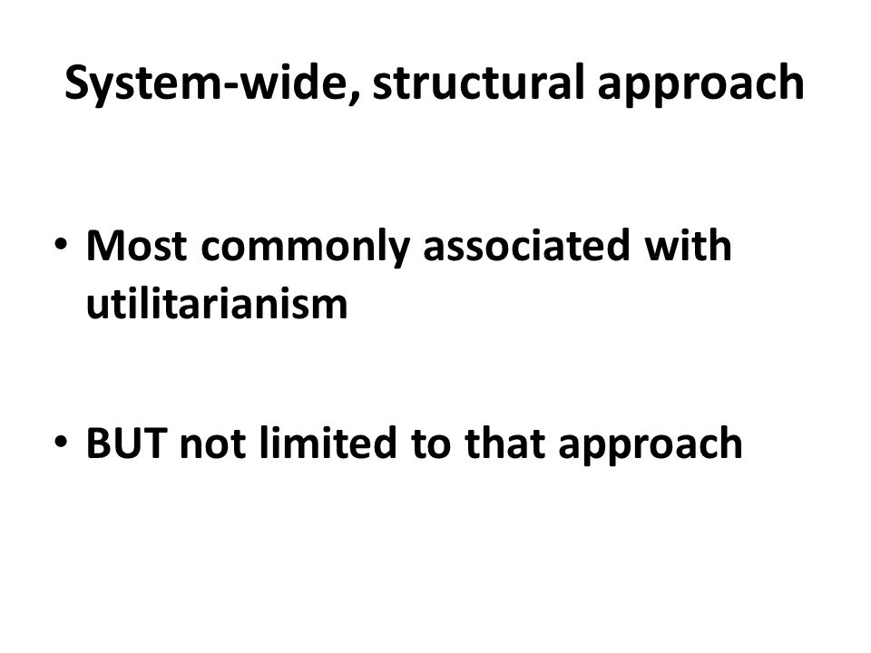 System-wide, structural approach Most commonly associated with utilitarianism BUT not limited to that approach