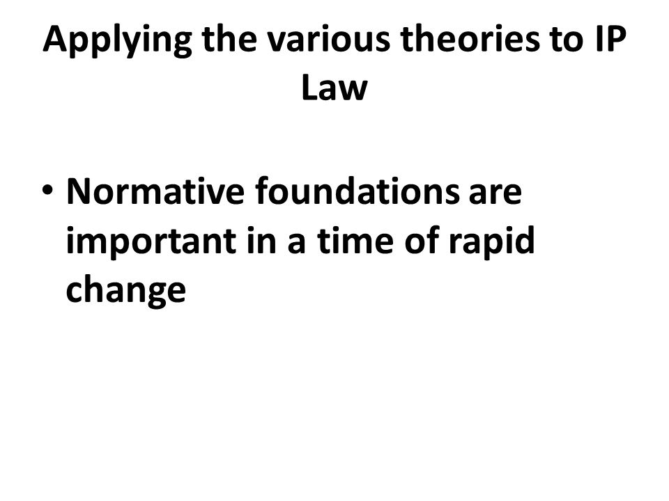 Applying the various theories to IP Law Normative foundations are important in a time of rapid change