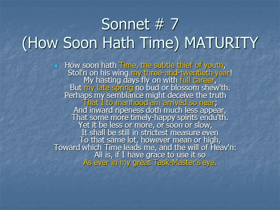 Sonnet # 7 (How Soon Hath Time) MATURITY How soon hath Time, the subtle thief of youth, Stol n on his wing my three-and-twentieth year.