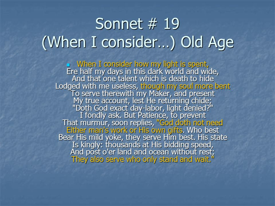 Sonnet # 19 (When I consider…) Old Age When I consider how my light is spent, Ere half my days in this dark world and wide, And that one talent which is death to hide Lodged with me useless, though my soul more bent To serve therewith my Maker, and present My true account, lest He returning chide; Doth God exact day-labor, light denied? I fondly ask.