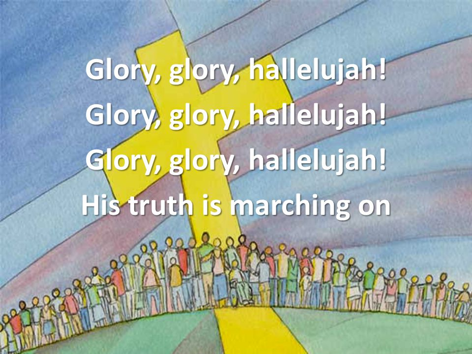 Glory, glory, hallelujah! His truth is marching on