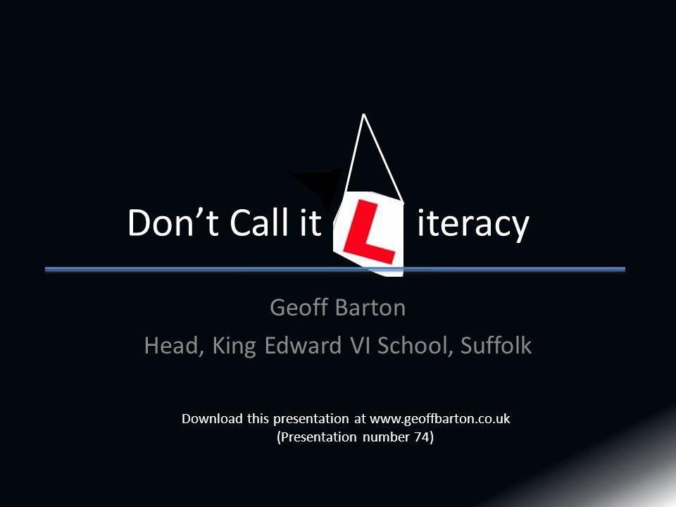 Geoff Barton Head, King Edward VI School, Suffolk Don't Call it iteracy Download this presentation at www.geoffbarton.co.uk (Presentation number 74)