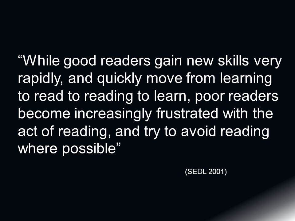 While good readers gain new skills very rapidly, and quickly move from learning to read to reading to learn, poor readers become increasingly frustrated with the act of reading, and try to avoid reading where possible (SEDL 2001)