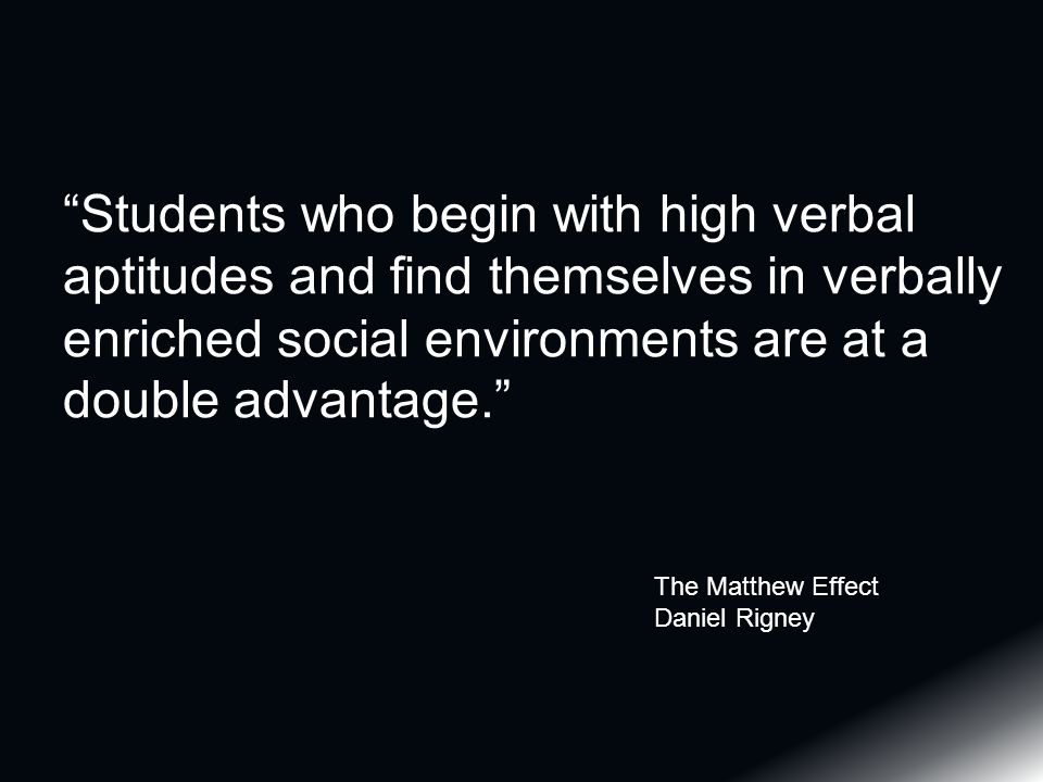 Students who begin with high verbal aptitudes and find themselves in verbally enriched social environments are at a double advantage. The Matthew Effect Daniel Rigney