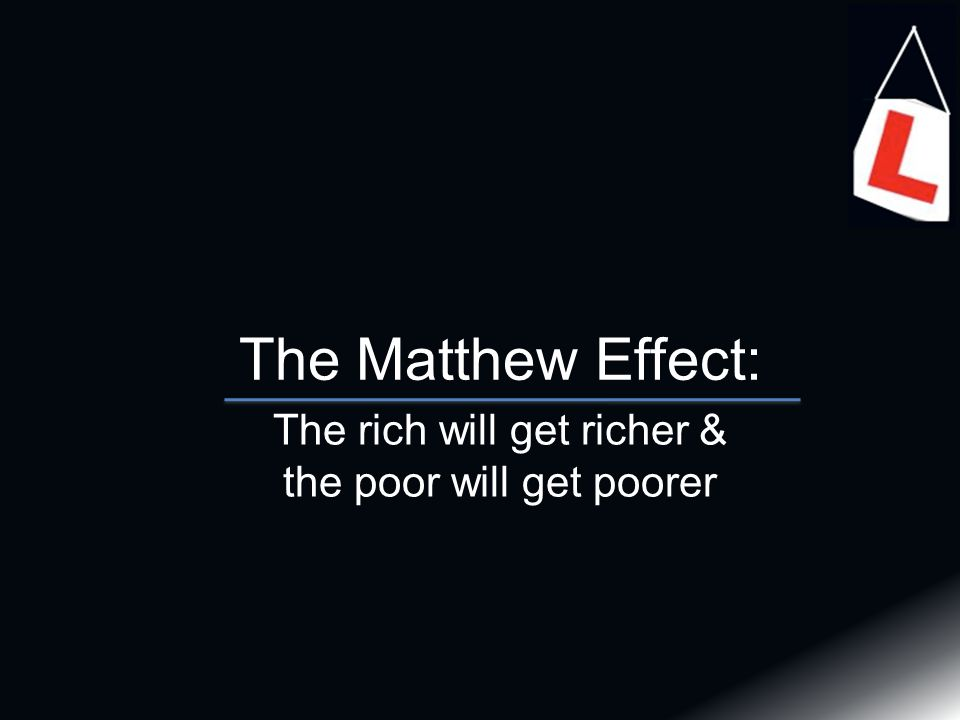The Matthew Effect: The rich will get richer & the poor will get poorer
