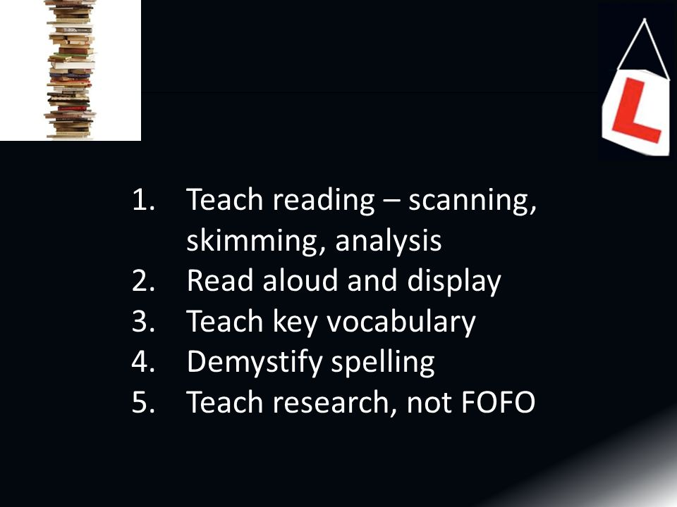 1.Teach reading – scanning, skimming, analysis 2.Read aloud and display 3.Teach key vocabulary 4.Demystify spelling 5.Teach research, not FOFO