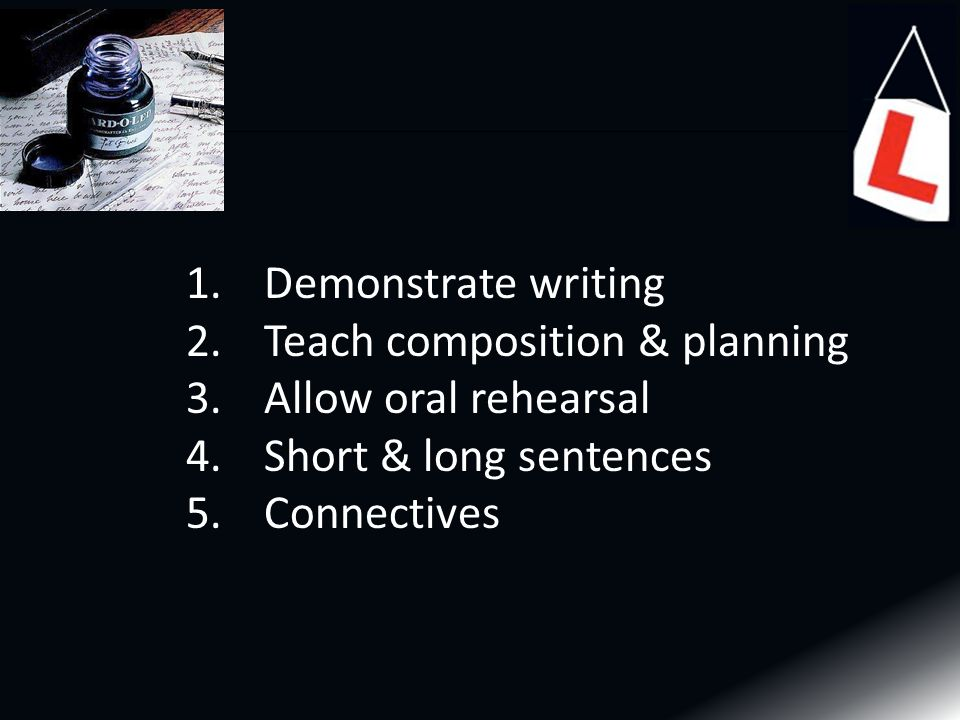 1.Demonstrate writing 2.Teach composition & planning 3.Allow oral rehearsal 4.Short & long sentences 5.Connectives