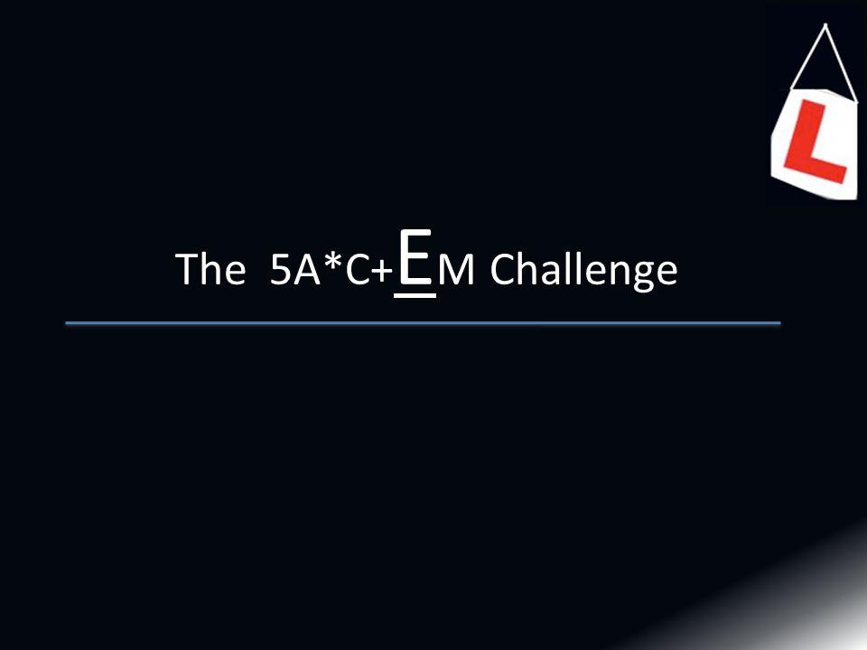 The 5A*C+ E M Challenge
