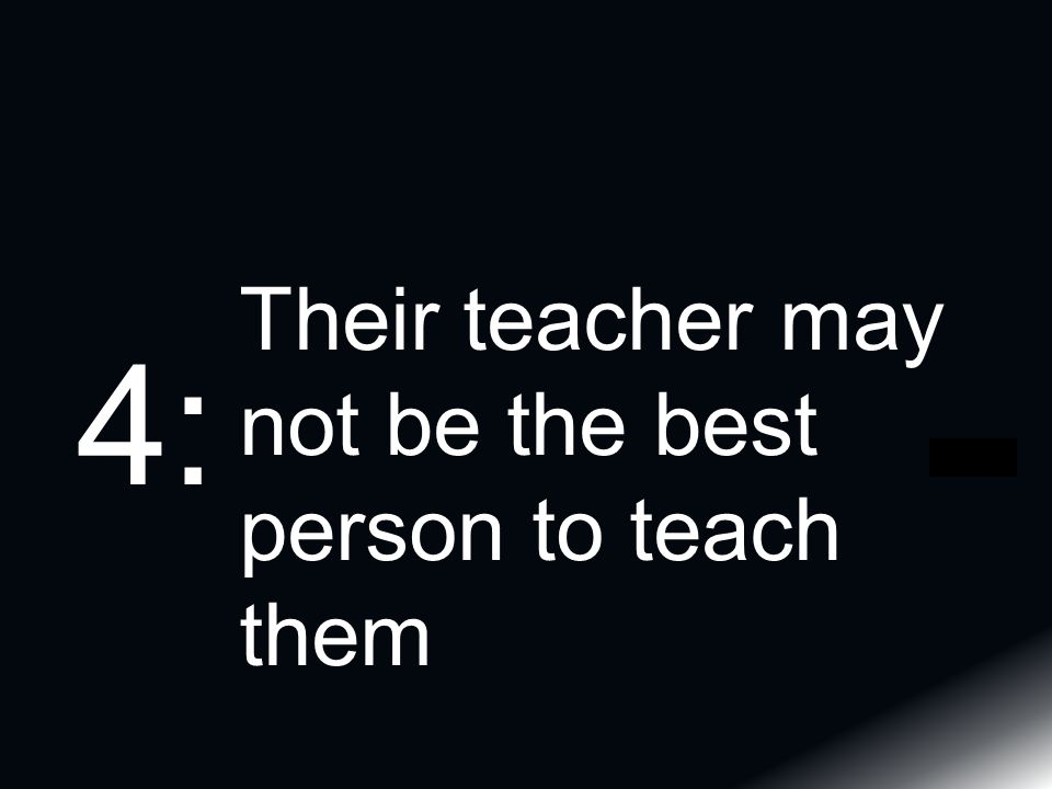 Their teacher may not be the best person to teach them 4: