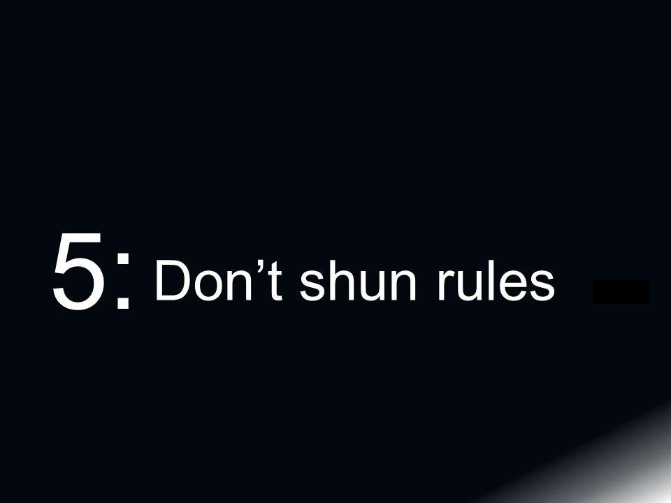 Don't shun rules 5: