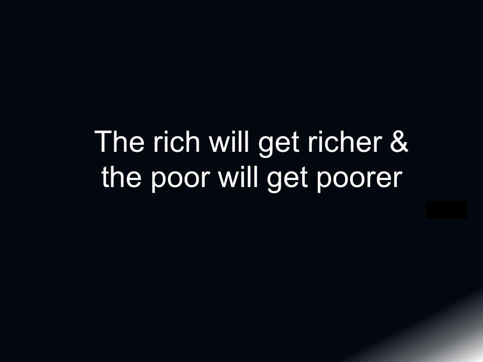 The rich will get richer & the poor will get poorer