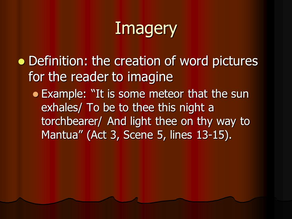 Imagery Definition: the creation of word pictures for the reader to imagine Definition: the creation of word pictures for the reader to imagine Example: It is some meteor that the sun exhales/ To be to thee this night a torchbearer/ And light thee on thy way to Mantua (Act 3, Scene 5, lines 13-15).