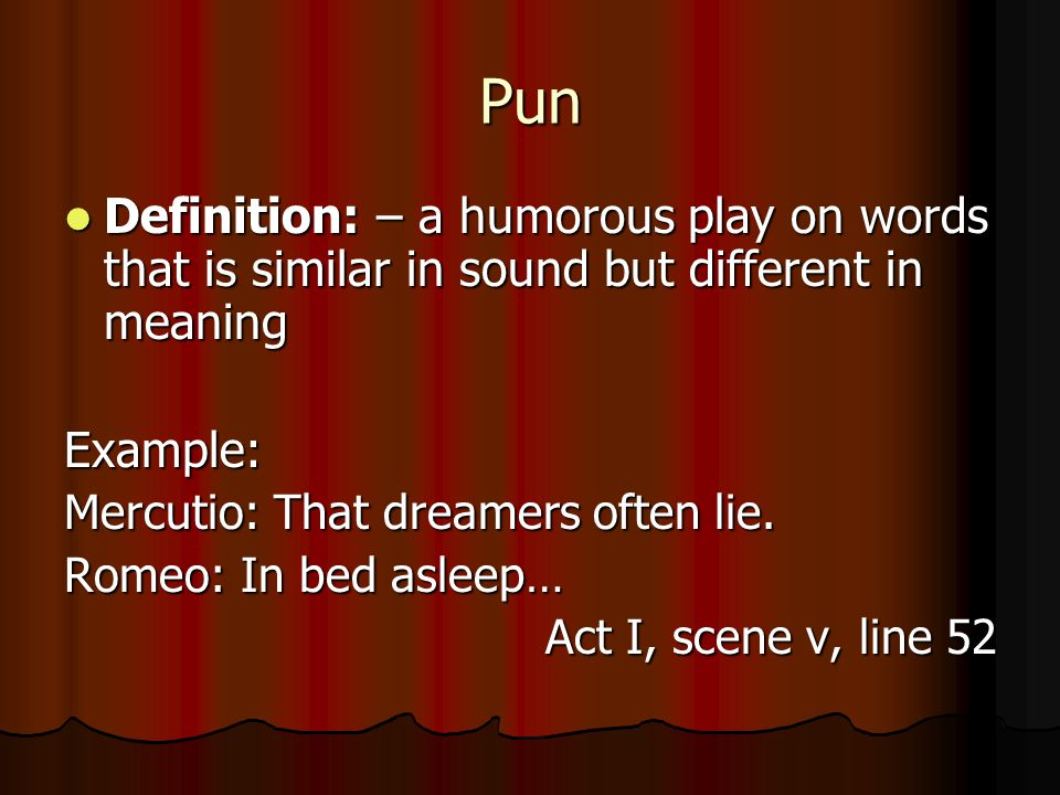 Pun Definition: – a humorous play on words that is similar in sound but different in meaning Definition: – a humorous play on words that is similar in sound but different in meaningExample: Mercutio: That dreamers often lie.