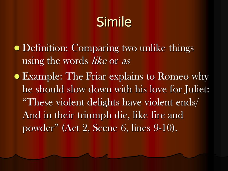 Simile Definition: Comparing two unlike things using the words like or as Definition: Comparing two unlike things using the words like or as Example: The Friar explains to Romeo why he should slow down with his love for Juliet: These violent delights have violent ends/ And in their triumph die, like fire and powder (Act 2, Scene 6, lines 9-10).